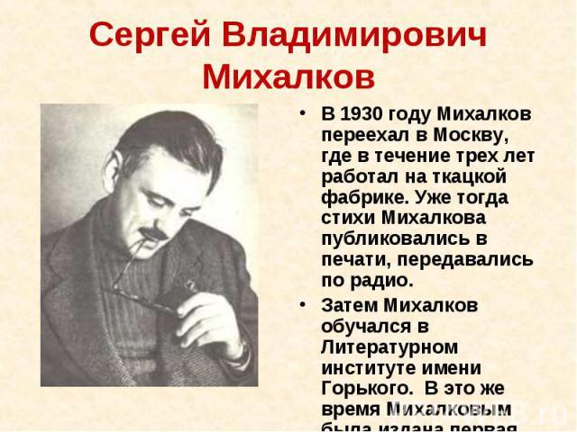 Сергей Владимирович Михалков В 1930 году Михалков переехал в Москву, где в течение трех лет работал на ткацкой фабрике. Уже тогда стихи Михалкова публиковались в печати, передавались по радио. Затем Михалков обучался в Литературном институте имени Г…