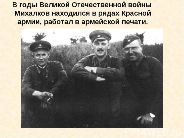 В годы Великой Отечественной войны Михалков находился в рядах Красной армии, работал в армейской печати.