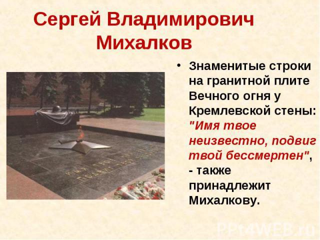 Сергей Владимирович Михалков Знаменитые строки на гранитной плите Вечного огня у Кремлевской стены: