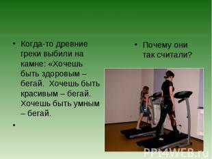 Когда-то древние греки выбили на камне: «Хочешь быть здоровым – бегай. Хочешь бы