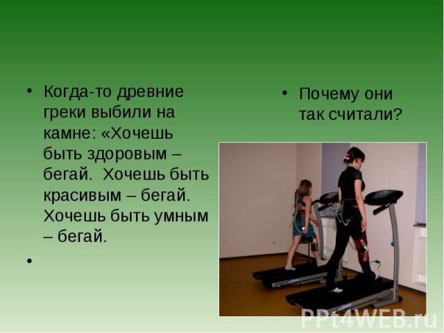 Когда-то древние греки выбили на камне: «Хочешь быть здоровым – бегай. Хочешь быть красивым – бегай. Хочешь быть умным – бегай. Почему они так считали?