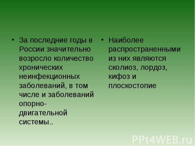 За последние годы в России значительно возросло количество хронических неинфекционных заболеваний, в том числе и заболеваний опорно-двигательной системы.. Наиболее распространенными из них являются сколиоз, лордоз, кифоз и плоскостопие