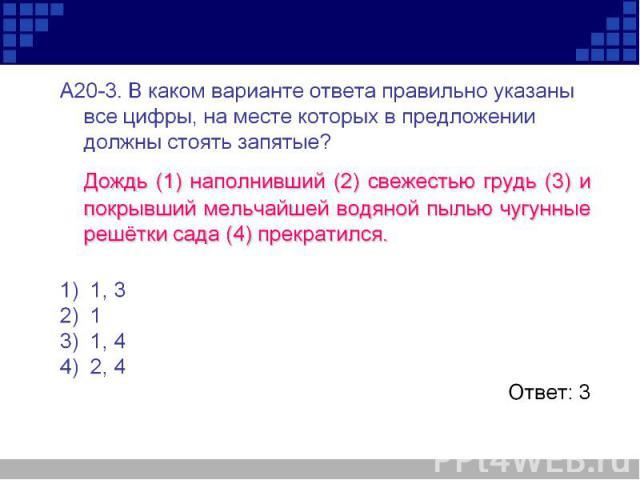 А20-3. В каком варианте ответа правильно указаны все цифры, на месте которых в предложении должны стоять запятые? Дождь (1) наполнивший (2) свежестью грудь (3) и покрывший мельчайшей водяной пылью чугунные решётки сада (4) прекратился.1)1, 3 2)1…