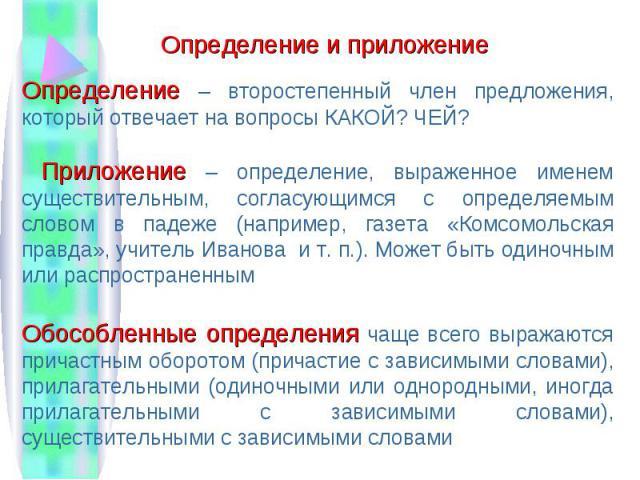 Определение – второстепенный член предложения, который отвечает на вопросы КАКОЙ? ЧЕЙ? Приложение – определение, выраженное именем существительным, согласующимся с определяемым словом в падеже (например, газета «Комсомольская правда», учитель Иванов…