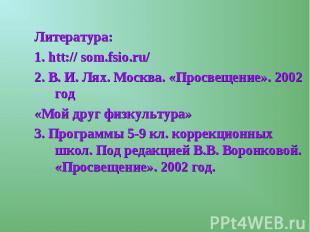 Литература:1. htt:// som.fsio.ru/2. В. И. Лях. Москва. «Просвещение». 2002 год«М