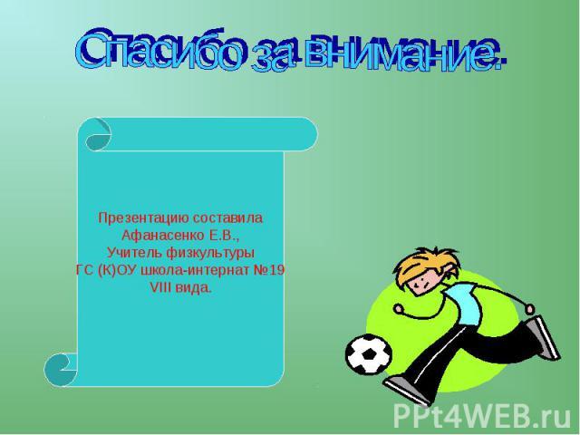 Спасибо за внимание. Презентацию составилаАфанасенко Е.В.,Учитель физкультурыГС (К)ОУ школа-интернат №19VIII вида.