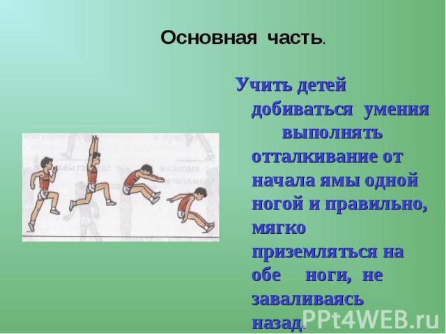 Основная часть. Учить детей добиваться умения выполнять отталкивание от начала ямы одной ногой и правильно, мягко приземляться на обе ноги, не заваливаясь назад.