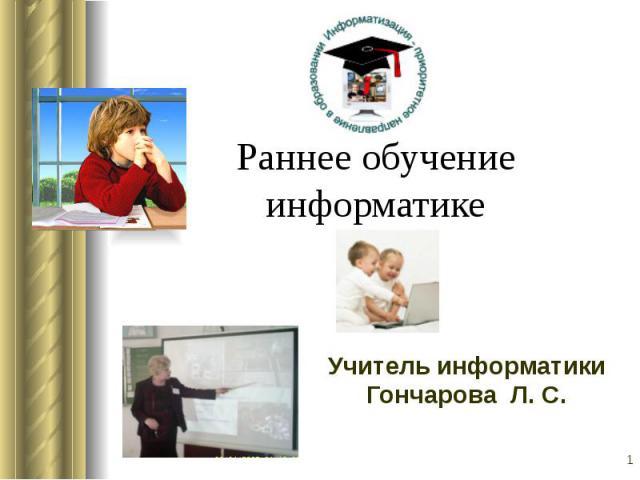 Раннее обучениеинформатикеУчитель информатикиГончарова Л. С.