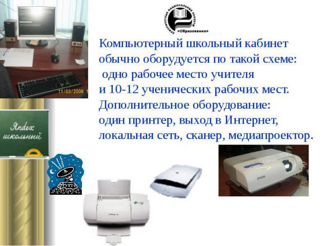 Компьютерный школьный кабинетобычно оборудуется по такой схеме: одно рабочее место учителя и 10-12 ученических рабочих мест. Дополнительное оборудование: один принтер, выход в Интернет, локальная сеть, сканер, медиапроектор.