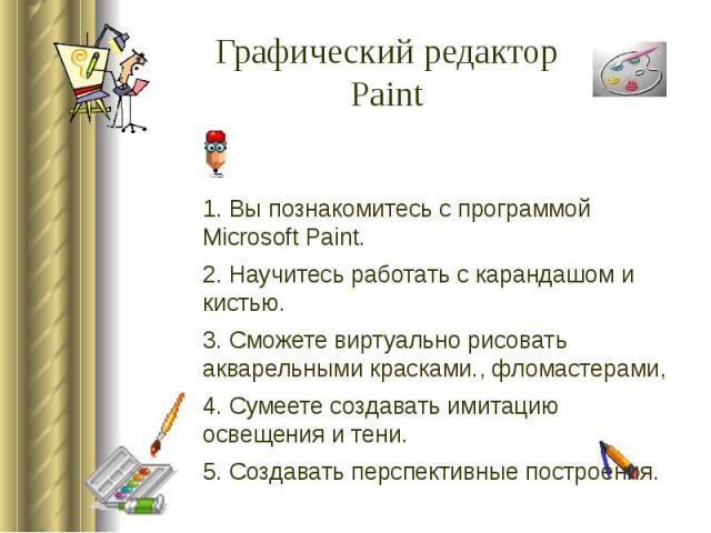 Графический редакторPaint 1. Вы познакомитесь с программой Microsoft Paint.2. Научитесь работать с карандашом и кистью.3. Сможете виртуально рисовать акварельными красками., фломастерами,4. Сумеете создавать имитацию освещения и тени.5. Создавать пе…