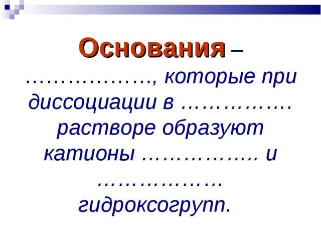 Основания – ………………, которые при диссоциации в ……………. растворе образуют катионы …………….. и ……………… гидроксогрупп.
