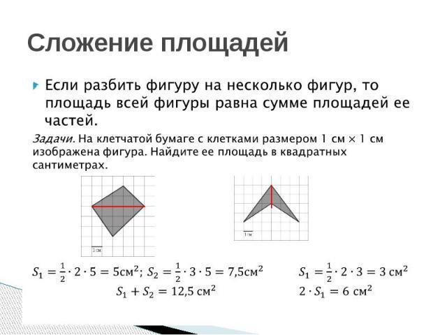 Сложение площадей Если разбить фигуру на несколько фигур, то площадь всей фигуры равна сумме площадей ее частей.Задачи. На клетчатой бумаге с клетками размером 1 см × 1 см изображена фигура. Найдите ее площадь в квадратных сантиметрах.