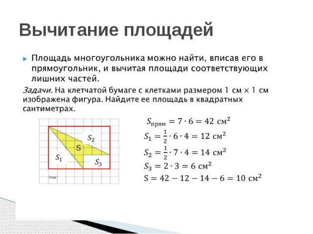 Вычитание площадей Площадь многоугольника можно найти, вписав его в прямоугольник, и вычитая площади соответствующих лишних частей.Задачи. На клетчатой бумаге с клетками размером 1 см × 1 см изображена фигура. Найдите ее площадь в квадратных сантиметрах.