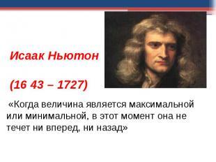 Исаак Ньютон (1643 – 1727) «Когда величина является максимальной или минимальной