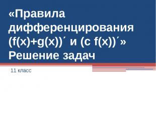 «Правила дифференцирования (f(x)+g(x))΄ и (c f(x))΄»Решение задач11 класс