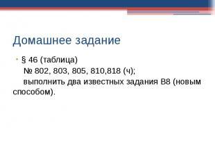 Домашнее задание § 46 (таблица)№ 802, 803, 805, 810,818 (ч);выполнить два извест