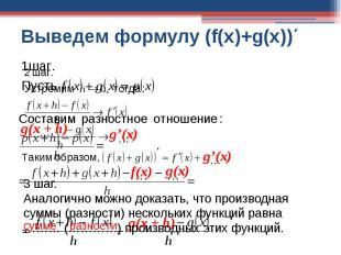 Выведем формулу (f(x)+g(x))΄ 3 шаг.Аналогично можно доказать, что производная су