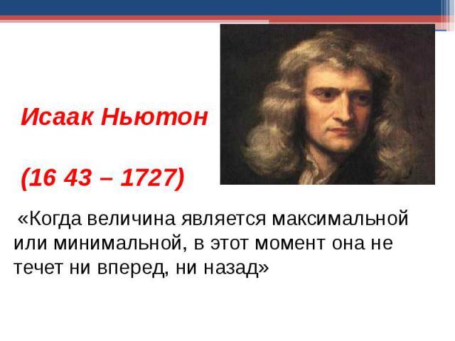 Исаак Ньютон (1643 – 1727) «Когда величина является максимальной или минимальной, в этот момент она не течет ни вперед, ни назад»