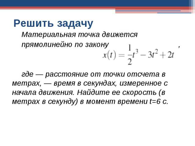 Решить задачу Материальная точка движетсяпрямолинейно по закону , где — расстояние от точки отсчета в метрах, — время в секундах, измеренное с начала движения. Найдите ее скорость (в метрах в секунду) в момент времени t=6 с.