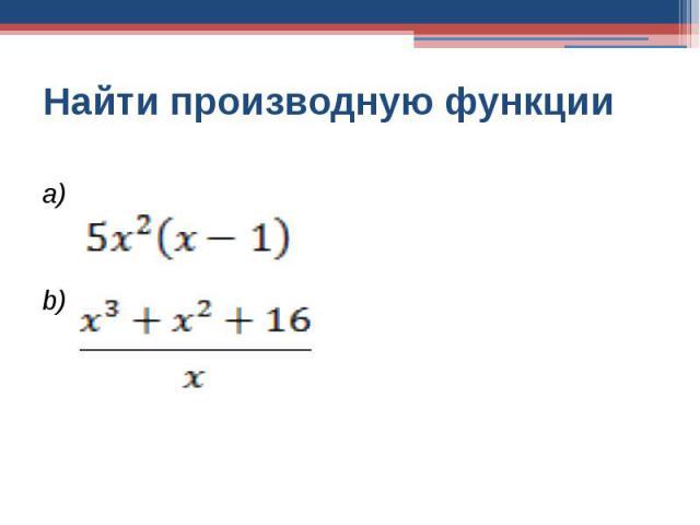 Найти производную функцииa)b)