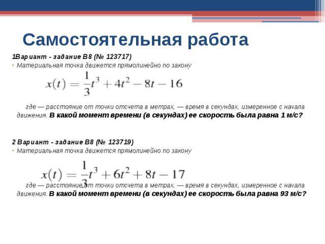 Самостоятельная работа 1Вариант - задание B8 (№ 123717)Материальная точка движется прямолинейно по закону где — расстояние от точки отсчета в метрах, — время в секундах, измеренное с начала движения. В какой момент времени (в секундах) ее скорость б…