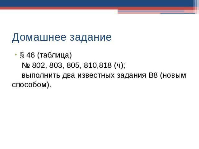 Домашнее задание § 46 (таблица)№ 802, 803, 805, 810,818 (ч);выполнить два известных задания В8 (новым способом).