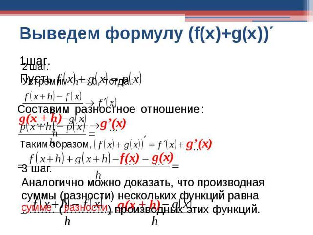Выведем формулу (f(x)+g(x))΄ 3 шаг.Аналогично можно доказать, что производная суммы (разности) нескольких функций равна ……… (…………) производных этих функций.