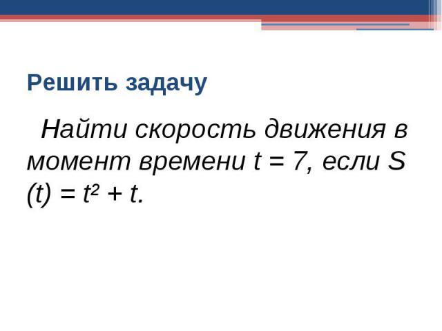 Решить задачу Найти скорость движения в момент времени t = 7, если S (t) = t² + t.