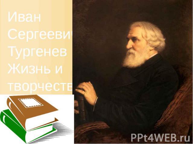 Иван Сергеевич ТургеневЖизнь и творчество(1818 – 1883)