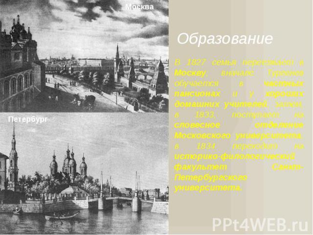Образование В 1827 семья переезжает в Москву; вначале Тургенев обучается в частных пансионах и у хороших домашних учителей, затем, в 1833, поступает на словесное отделение Московского университета, в 1834 переходит на историко-филологический факульт…