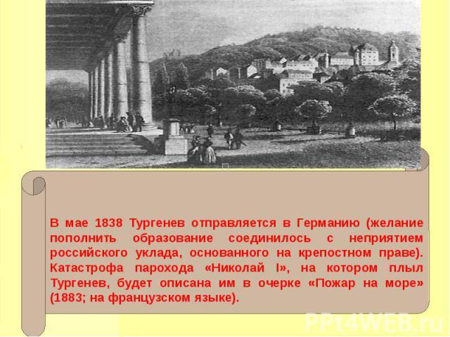В мае 1838 Тургенев отправляется в Германию (желание пополнить образование соединилось с неприятием российского уклада, основанного на крепостном праве). Катастрофа парохода «Николай I», на котором плыл Тургенев, будет описана им в очерке «Пожар на …
