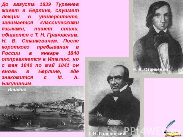 До августа 1839 Тургенев живет в Берлине, слушает лекции в университете, занимается классическими языками, пишет стихи, общается с Т. Н. Грановским, Н. В. Станкевичем. После короткого пребывания в России в январе 1840 отправляется в Италию, но с мая…
