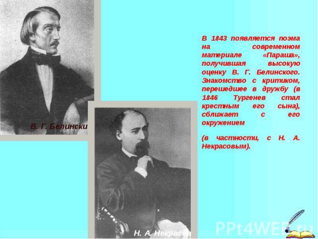 В 1843 появляется поэма на современном материале «Параша», получившая высокую оценку В. Г. Белинского. Знакомство с критиком, перешедшее в дружбу (в 1846 Тургенев стал крестным его сына), сближает с его окружением (в частности, с Н. А. Некрасовым).