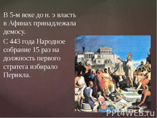 В 5-м веке до н. э власть в Афинах принадлежала демосу.С 443 года Народное собрание 15 раз на должность первого стратега избирало Перикла.