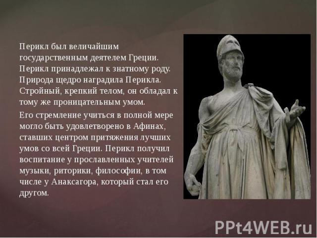 Перикл был величайшим государственным деятелем Греции. Перикл принадлежал к знатному роду. Природа щедро наградила Перикла. Стройный, крепкий телом, он обладал к тому же проницательным умом. Его стремление учиться в полной мере могло быть удовлетвор…
