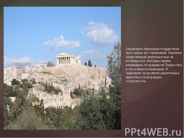Управление Афинским государством было целью его стремлений. Занятием общественной деятельностью он посвящал все свободное время, отказываясь от празденств.Перикл был и способным полководцем. В сражениях он проявлял решительное мужество и благородную…