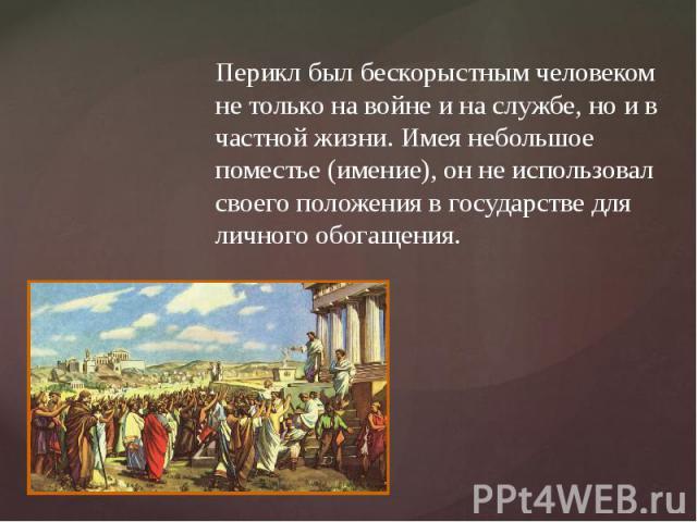 Перикл был бескорыстным человеком не только на войне и на службе, но и в частной жизни. Имея небольшое поместье (имение), он не использовал своего положения в государстве для личного обогащения.