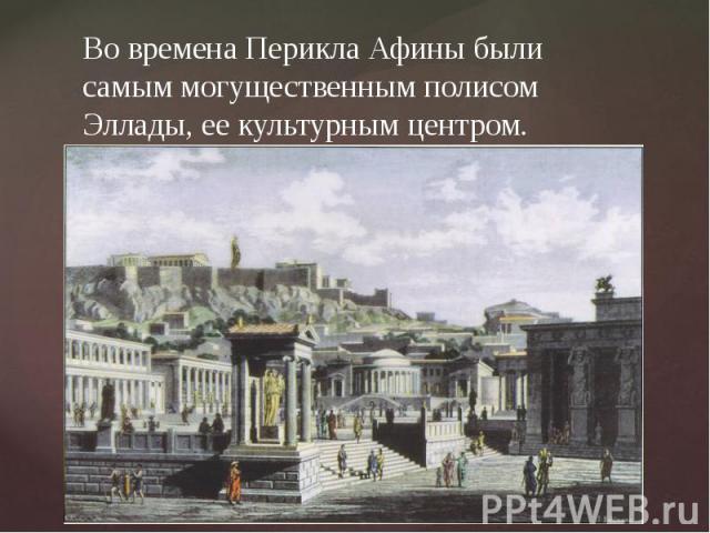Во времена Перикла Афины были самым могущественным полисом Эллады, ее культурным центром.