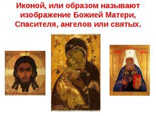 Иконой, или образом называют изображение Божией Матери, Спасителя, ангелов или с