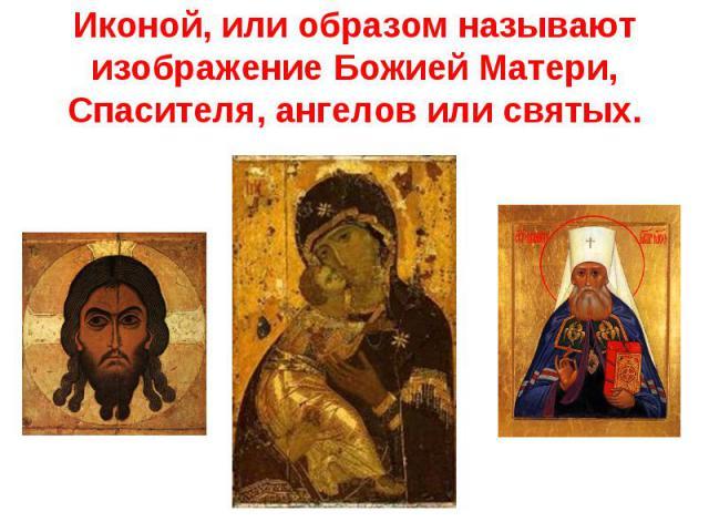 Иконой, или образом называют изображение Божией Матери, Спасителя, ангелов или святых.