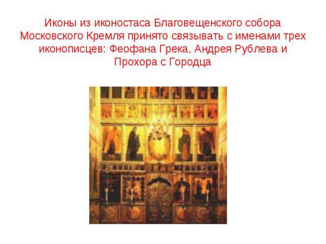 Иконы из иконостаса Благовещенского собора Московского Кремля принято связывать с именами трех иконописцев: Феофана Грека, Андрея Рублева и Прохора с Городца