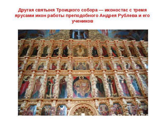 Другая святыня Троицкого собора— иконостас с тремя ярусами икон работы преподобного Андрея Рублева и его учеников