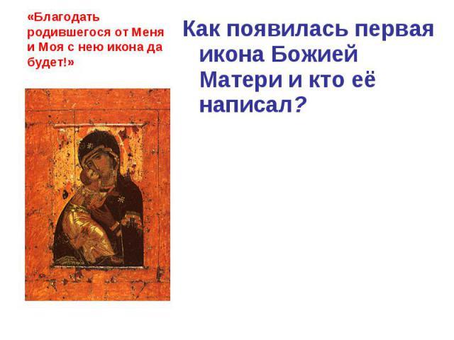 «Благодать родившегося от Меня и Моя с нею икона да будет!» Как появилась первая икона Божией Матери и кто её написал?