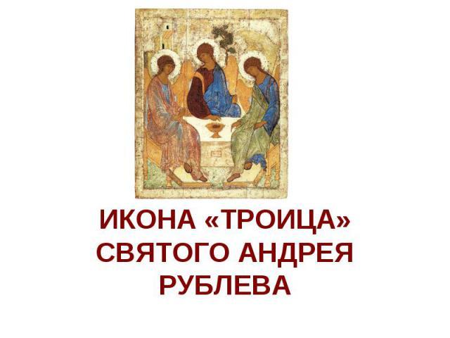 ИКОНА «ТРОИЦА» СВЯТОГО АНДРЕЯ РУБЛЕВА