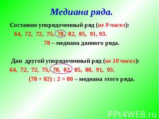 Медиана ряда. Составим упорядоченный ряд (из 9 чисел): 64, 72, 72, 75, 78, 82, 8