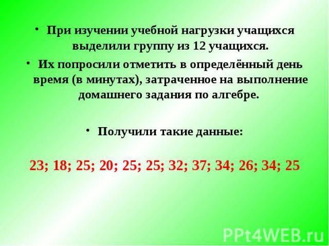 При изучении учебной нагрузки учащихся выделили группу из 12 учащихся.Их попросили отметить в определённый день время (в минутах), затраченное на выполнение домашнего задания по алгебре. Получили такие данные: 23; 18; 25; 20; 25; 25; 32; 37; 34; 26;…