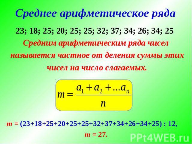 Среднее арифметическое ряда Средним арифметическим ряда чисел называется частное от деления суммы этих чисел на число слагаемых.m = (23+18+25+20+25+25+32+37+34+26+34+25) : 12,m = 27.