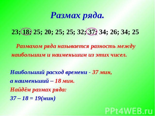 Размах ряда. Размахом ряда называется разность между наибольшим и наименьшим из этих чисел. Наибольший расход времени - 37 мин, а наименьший – 18 мин. Найдём размах ряда:37 – 18 = 19(мин) 23; 18; 25; 20; 25; 25; 32; 37; 34; 26; 34; 25