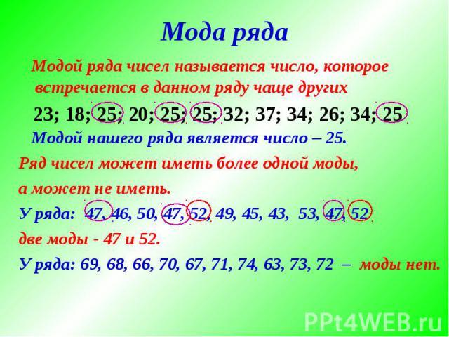 Модой ряда чисел называется число, которое встречается в данном ряду чаще других Модой нашего ряда является число – 25.Ряд чисел может иметь более одной моды,а может не иметь.У ряда: 47, 46, 50, 47, 52, 49, 45, 43, 53, 47, 52две моды - 47 и 52.У ряд…