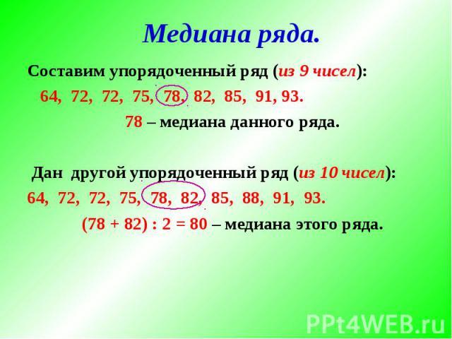 Медиана ряда. Составим упорядоченный ряд (из 9 чисел): 64, 72, 72, 75, 78, 82, 85, 91, 93. 78 – медиана данного ряда. Дан другой упорядоченный ряд (из 10 чисел):64, 72, 72, 75, 78, 82, 85, 88, 91, 93. (78 + 82) : 2 = 80 – медиана этого ряда.